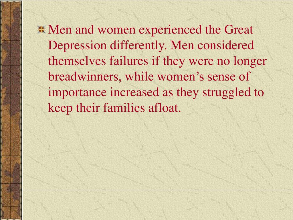 Men and women experienced the Great Depression differently. Men considered themselves failures if they were no longer breadwinners, while women's sense of importance increased as they struggled to keep their families afloat.