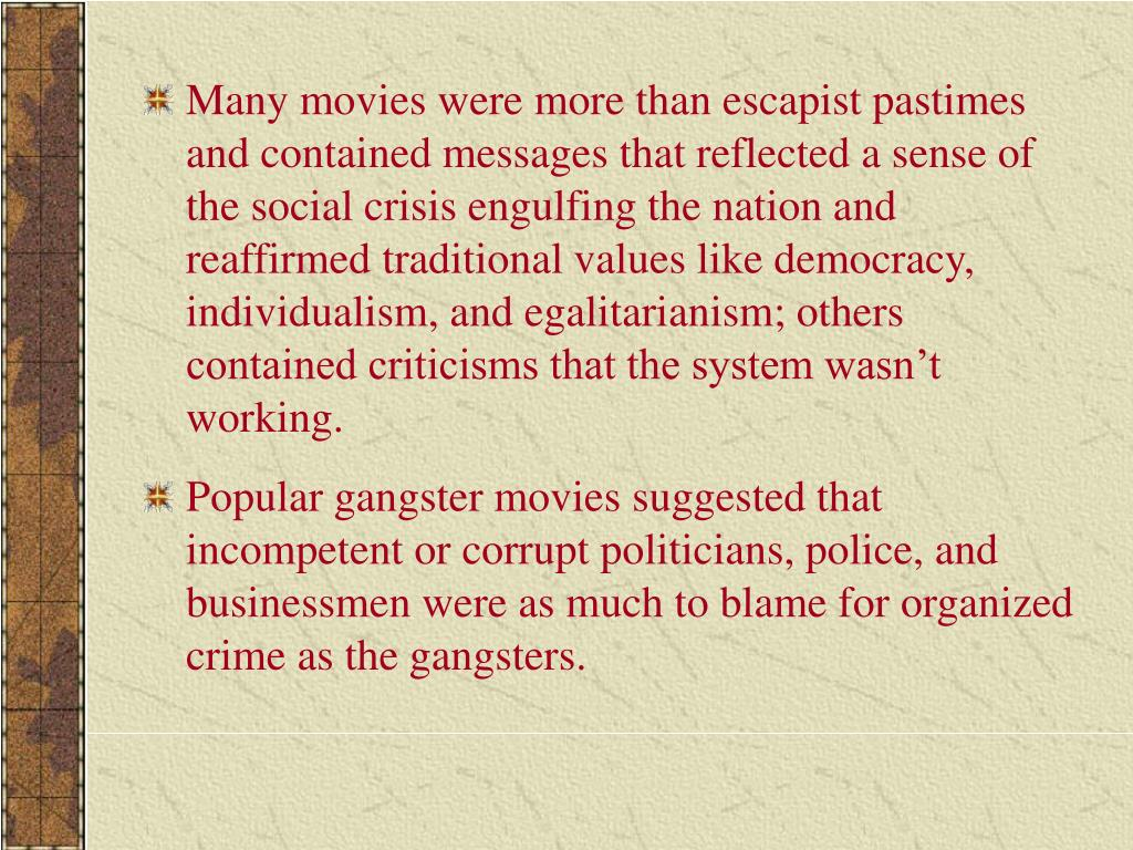 Many movies were more than escapist pastimes and contained messages that reflected a sense of the social crisis engulfing the nation and reaffirmed traditional values like democracy, individualism, and egalitarianism; others contained criticisms that the system wasn't working.