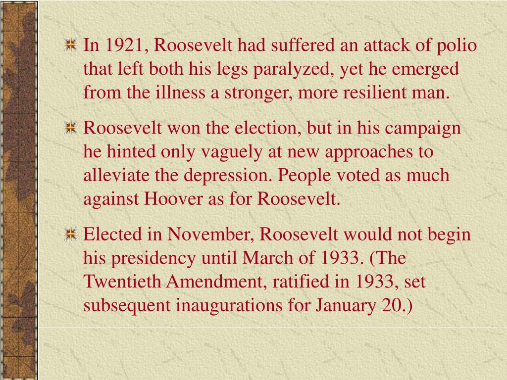 In 1921, Roosevelt had suffered an attack of polio that left both his legs paralyzed, yet he emerged from the illness a stronger, more resilient man.