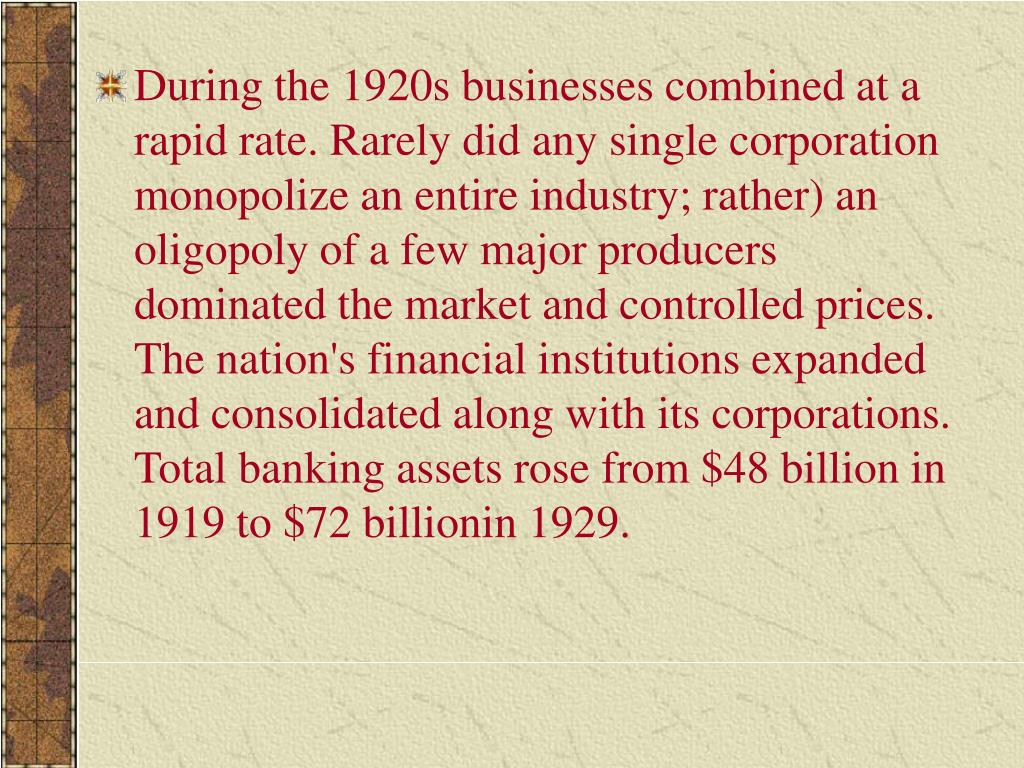 During the 1920s businesses combined at a rapid rate. Rarely did any single corporation monopolize an entire industry; rather) an oligopoly of a few major producers dominated the market and controlled prices. The nation's financial institutions expanded and consolidated along with its corporations. Total banking assets rose from $48 billion in 1919 to $72 billionin 1929.