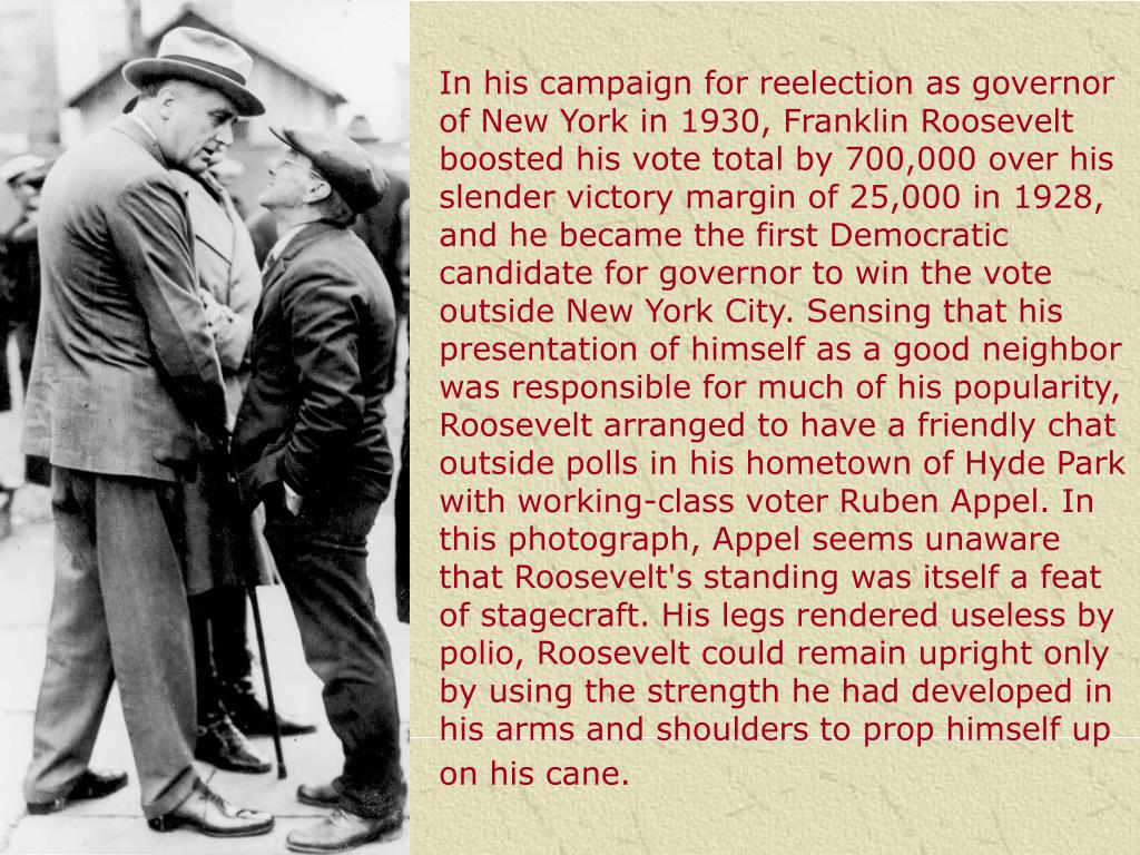In his campaign for reelection as governor of New York in 1930, Franklin Roosevelt boosted his vote total by 700,000 over his slender victory margin of 25,000 in 1928, and he became the first Democratic candidate for governor to win the vote outside New York City. Sensing that his presentation of himself as a good neighbor was responsible for much of his popularity, Roosevelt arranged to have a friendly chat outside polls in his hometown of Hyde Park with working-class voter Ruben Appel. In this photograph, Appel seems unaware that Roosevelt's standing was itself a feat of stagecraft. His legs rendered useless by polio, Roosevelt could remain upright only by using the strength he had developed in his arms and shoulders to prop himself up on his cane.