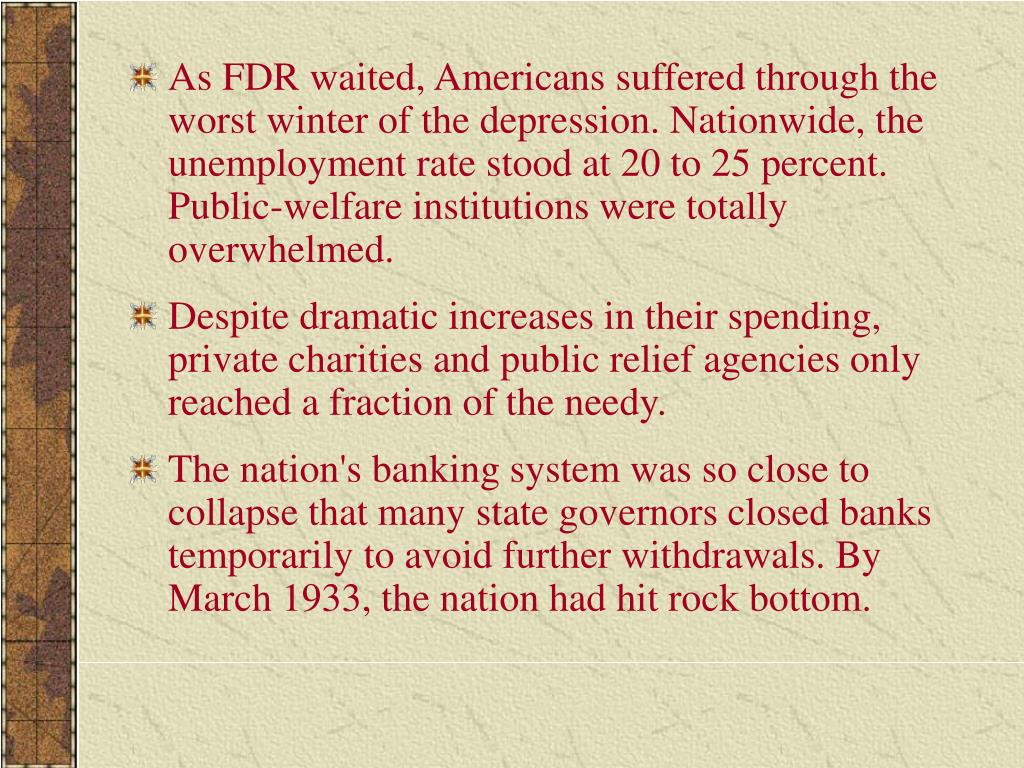 As FDR waited, Americans suffered through the worst winter of the depression. Nationwide, the unemployment rate stood at 20 to 25 percent. Public-welfare institutions were totally overwhelmed.