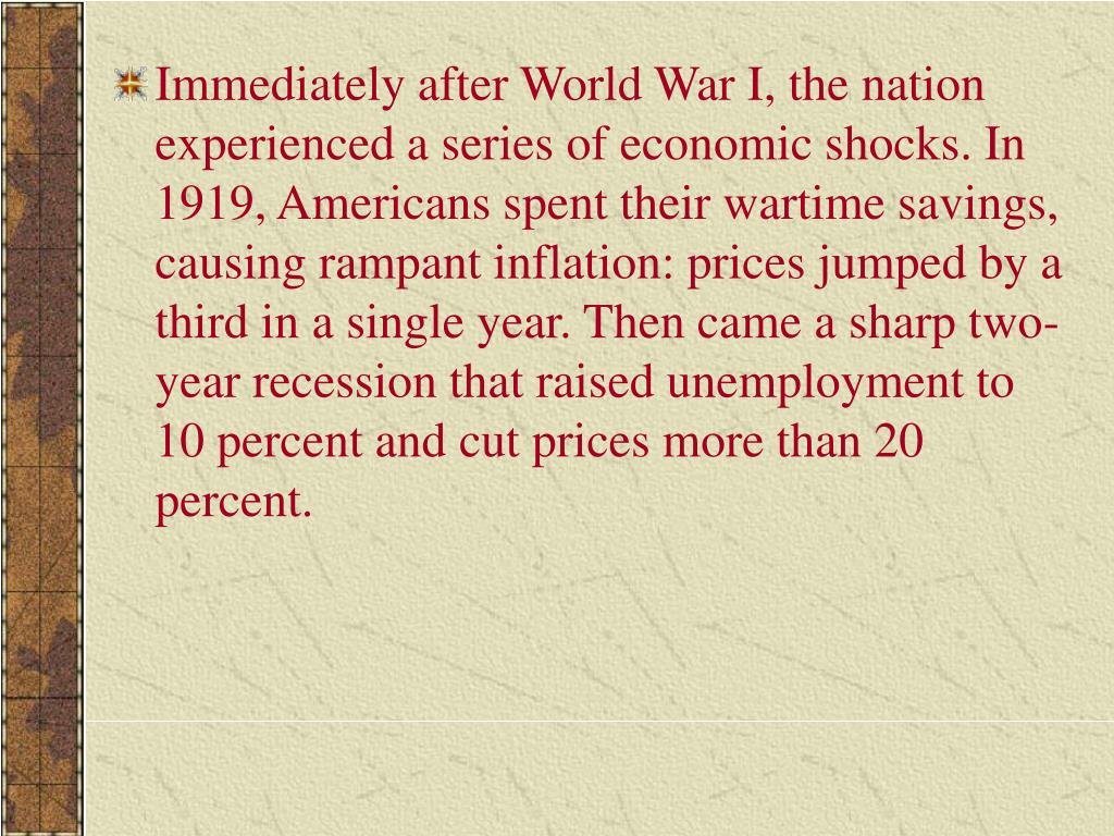 Immediately after World War I, the nation experienced a series of economic shocks. In 1919, Americans spent their wartime savings, causing rampant inflation: prices jumped by a third in a single year. Then came a sharp two-year recession that raised unemployment to 10 percent and cut prices more than 20 percent.