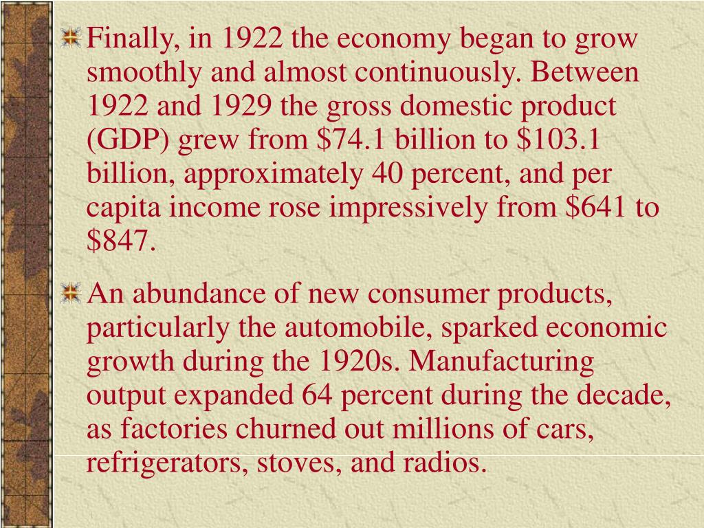 Finally, in 1922 the economy began to grow smoothly and almost continuously. Between 1922 and 1929 the gross domestic product (GDP) grew from $74.1 billion to $103.1 billion, approximately 40 percent, and per capita income rose impressively from $641 to $847.