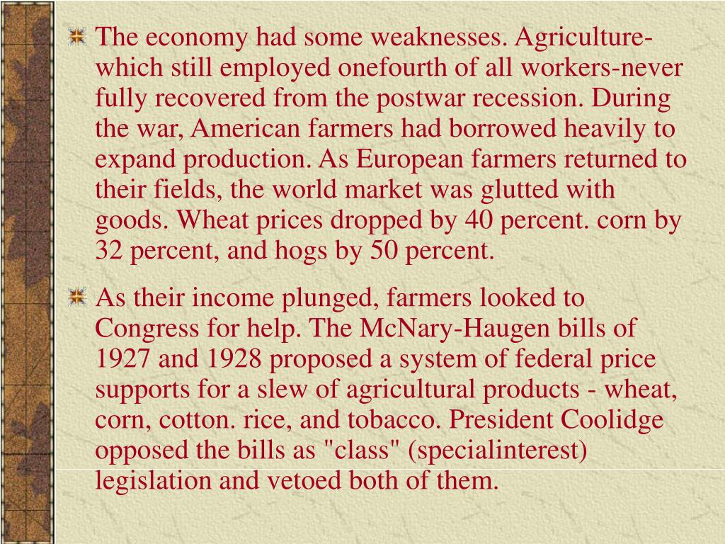 The economy had some weaknesses. Agriculture-which still employed onefourth of all workers-never fully recovered from the postwar recession. During the war, American farmers had borrowed heavily to expand production. As European farmers returned to their fields, the world market was glutted with goods. Wheat prices dropped by 40 percent. corn by 32 percent, and hogs by 50 percent.