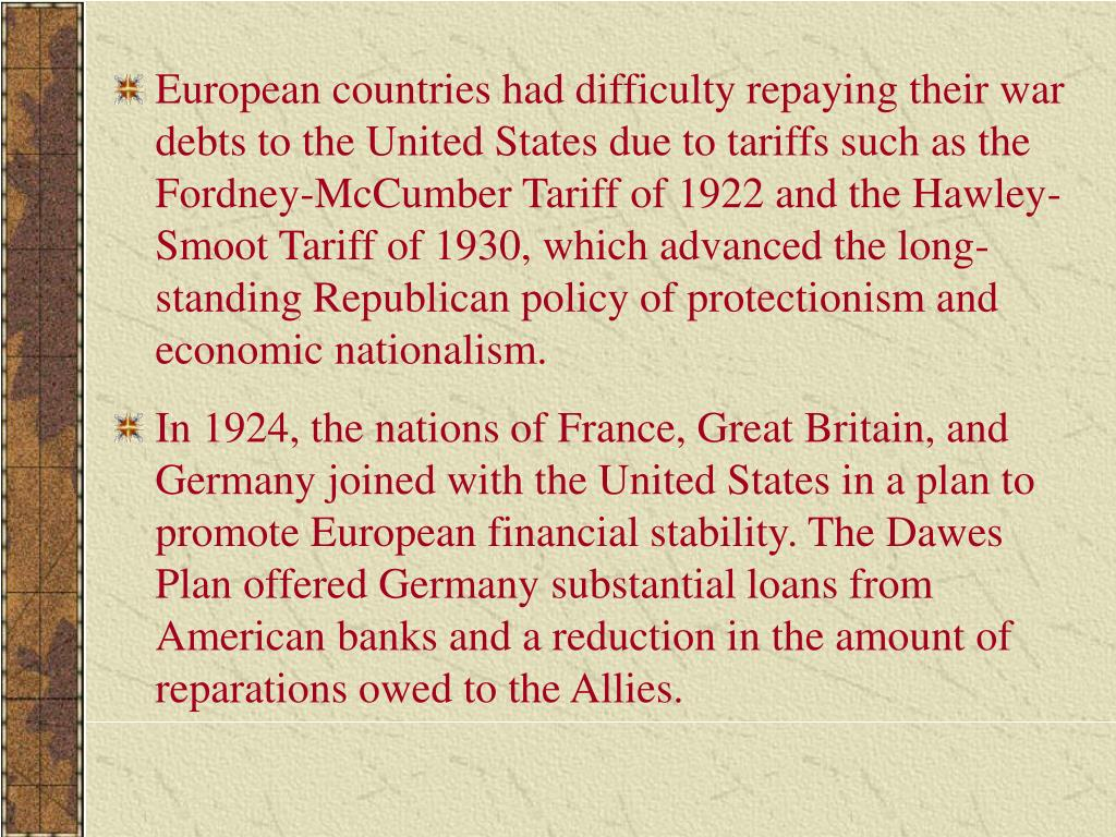 European countries had difficulty repaying their war debts to the United States due to tariffs such as the Fordney-McCumber Tariff of 1922 and the Hawley-Smoot Tariff of 1930, which advanced the longstanding Republican policy of protectionism and economic nationalism.