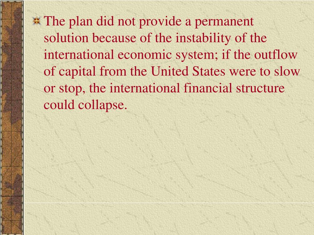 The plan did not provide a permanent solution because of the instability of the international economic system; if the outflow of capital from the United States were to slow or stop, the international financial structure could collapse.