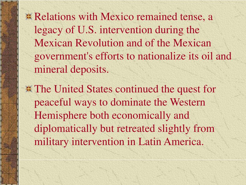 Relations with Mexico remained tense, a legacy of U.S. intervention during the Mexican Revolution and of the Mexican government's efforts to nationalize its oil and mineral deposits.