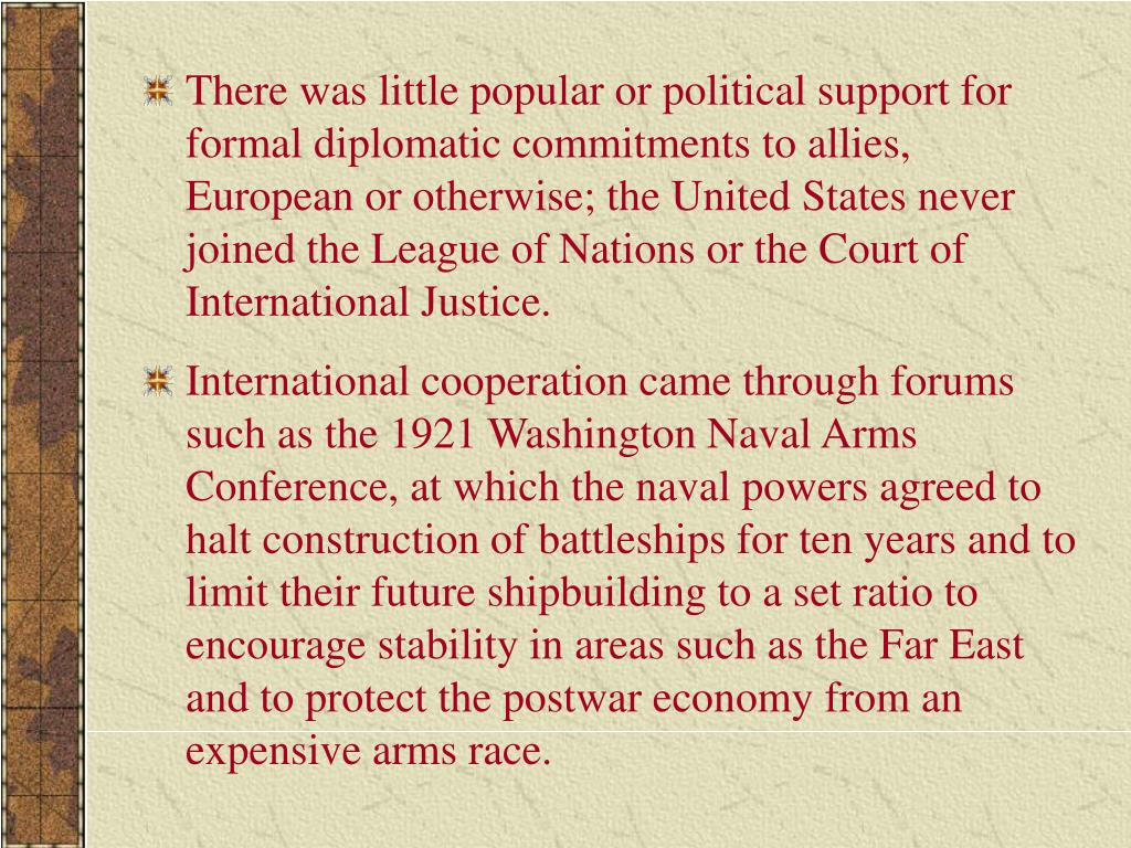 There was little popular or political support for formal diplomatic commitments to allies, European or otherwise; the United States never joined the League of Nations or the Court of International Justice.