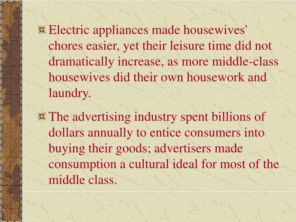 Electric appliances made housewives' chores easier, yet their leisure time did not dramatically increase, as more middle-class housewives did their own housework and laundry.