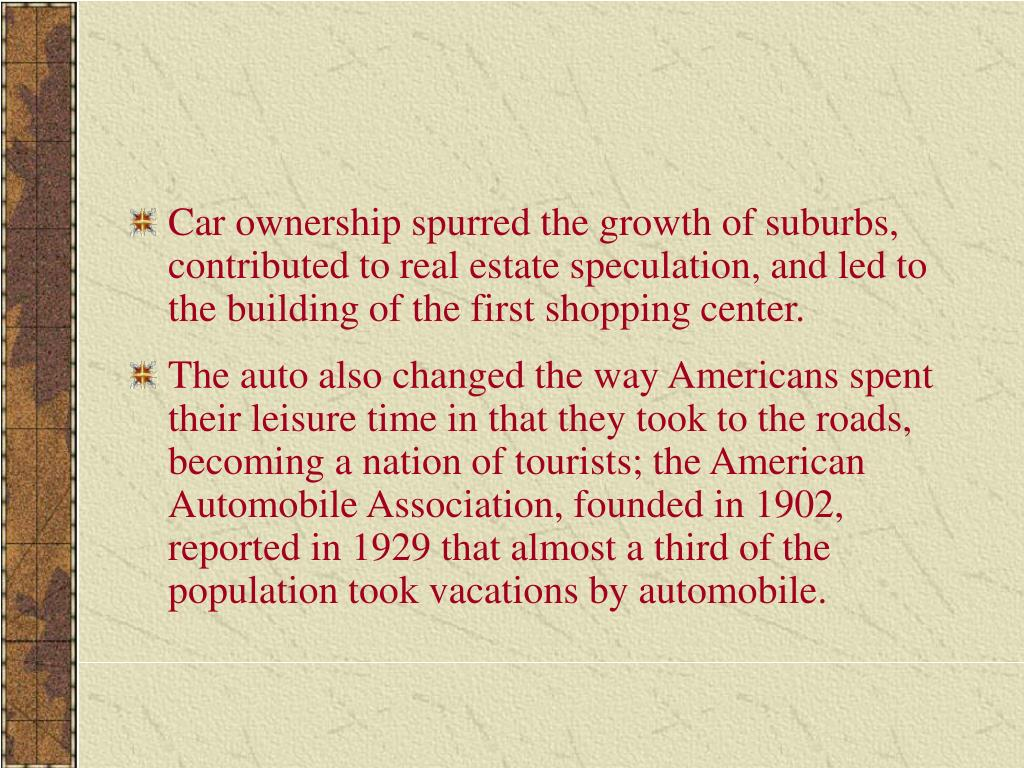 Car ownership spurred the growth of suburbs, contributed to real estate speculation, and led to the building of the first shopping center.