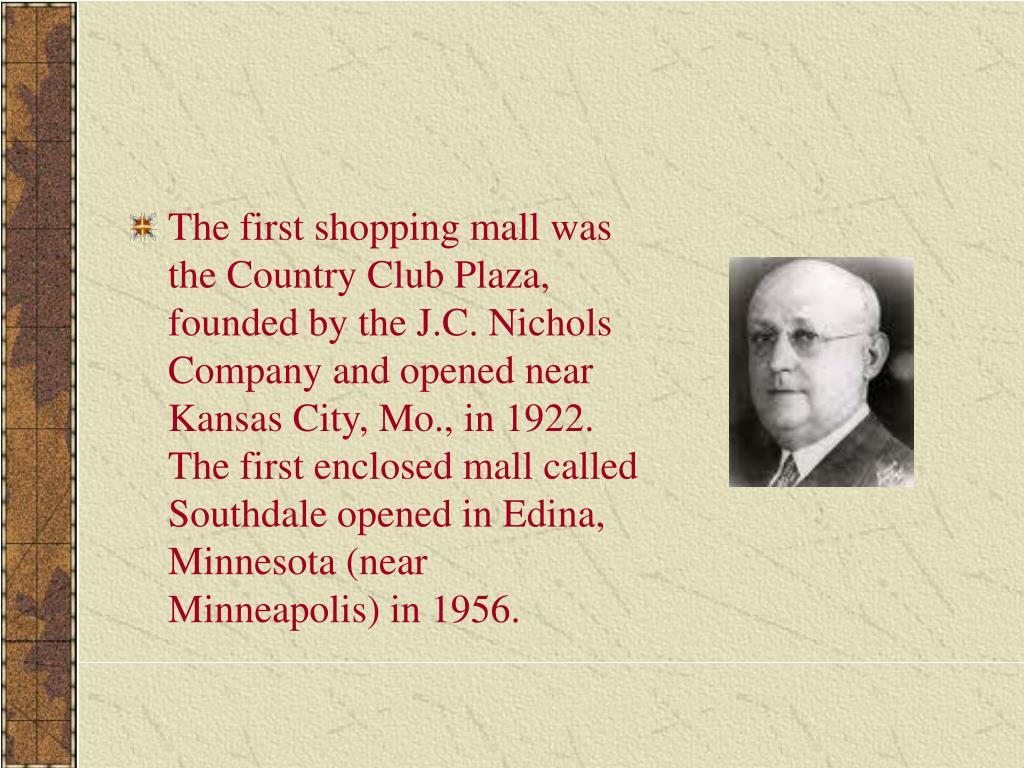 The first shopping mall was the Country Club Plaza, founded by the J.C. Nichols Company and opened near Kansas City, Mo., in 1922. The first enclosed mall called Southdale opened in Edina, Minnesota (near Minneapolis) in 1956.