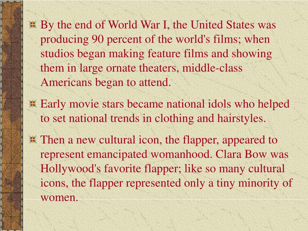 By the end of World War I, the United States was producing 90 percent of the world's films; when studios began making feature films and showing them in large ornate theaters, middle-class Americans began to attend.