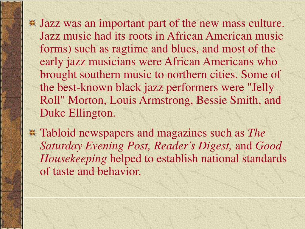 """Jazz was an important part of the new mass culture. Jazz music had its roots in African American music forms) such as ragtime and blues, and most of the early jazz musicians were African Americans who brought southern music to northern cities. Some of the best-known black jazz performers were """"Jelly Roll"""" Morton, Louis Armstrong, Bessie Smith, and Duke Ellington."""