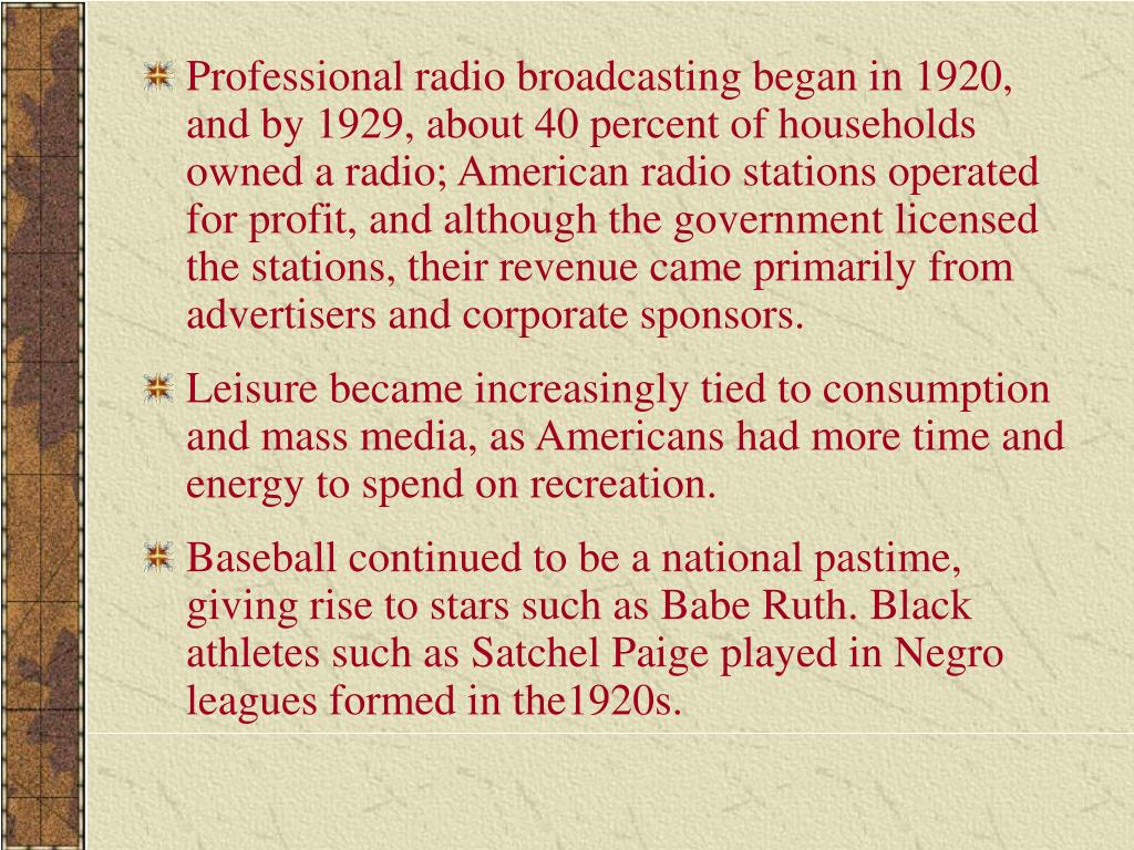 Professional radio broadcasting began in 1920, and by 1929, about 40 percent of households owned a radio; American radio stations operated for profit, and although the government licensed the stations, their revenue came primarily from advertisers and corporate sponsors.