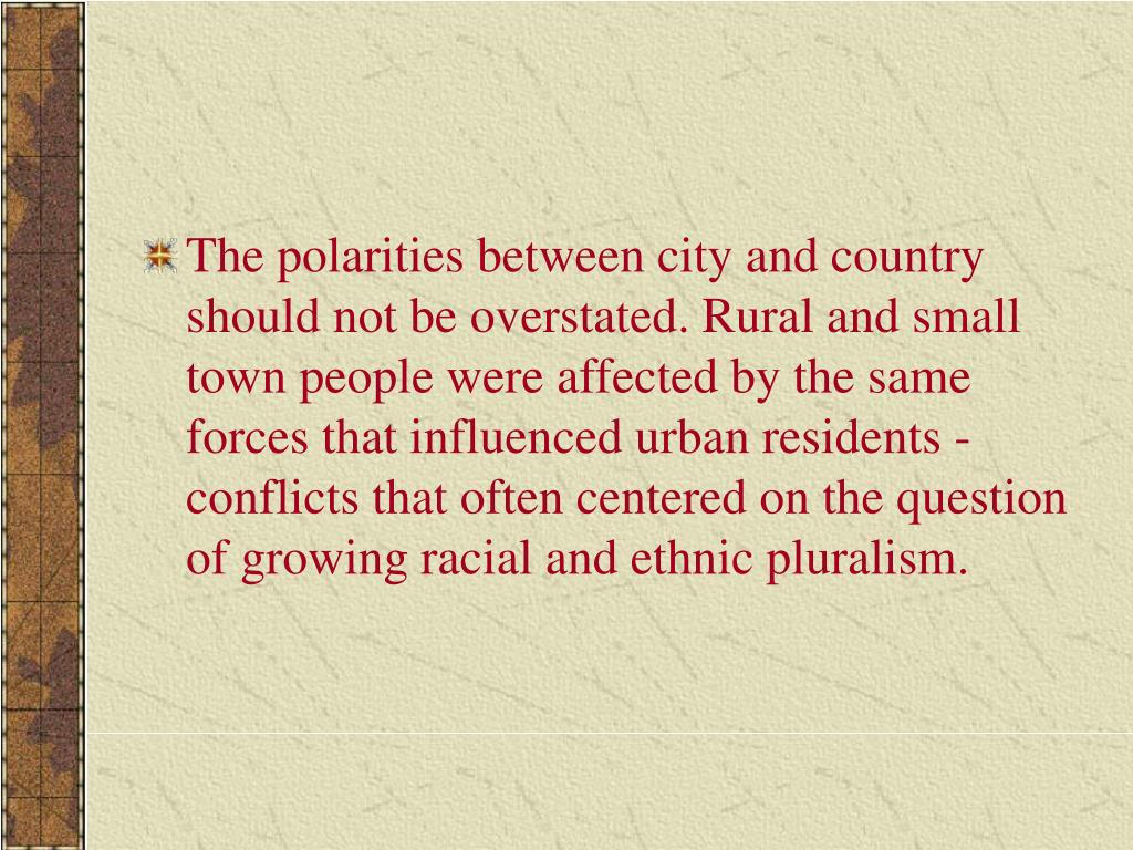 The polarities between city and country should not be overstated. Rural and small town people were affected by the same forces that influenced urban residents conflicts that often centered on the question of growing racial and ethnic pluralism.