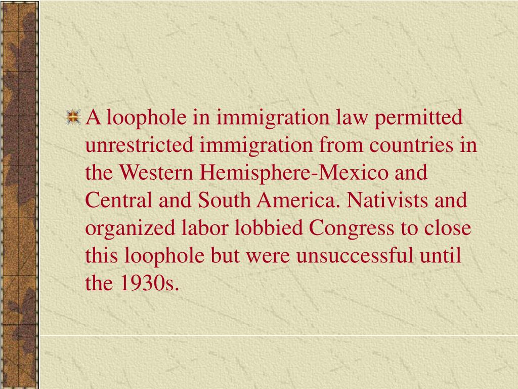 A loophole in immigration law permitted unrestricted immigration from countries in the Western Hemisphere-Mexico and Central and South America. Nativists and organized labor lobbied Congress to close this loophole but were unsuccessful until the 1930s.