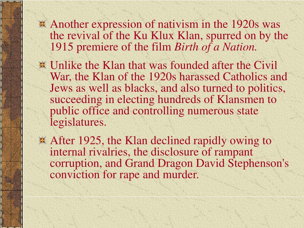 Another expression of nativism in the 1920s was the revival of the Ku Klux Klan, spurred on by the 1915 premiere of the film