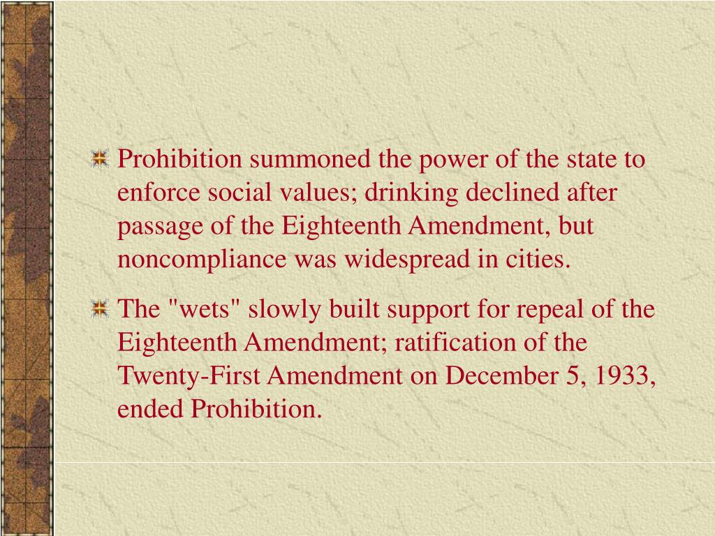 Prohibition summoned the power of the state to enforce social values; drinking declined after passage of the Eighteenth Amendment, but noncompliance was widespread in cities.