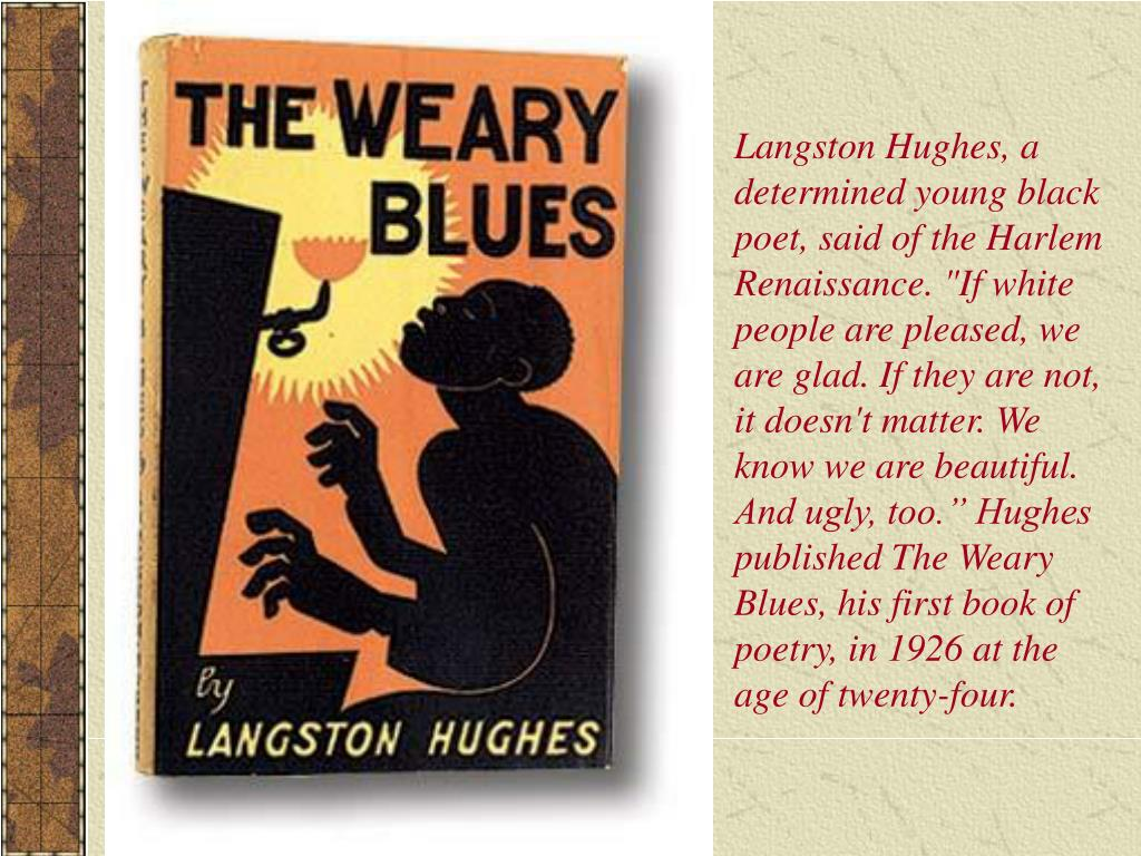 """Langston Hughes, a determined young black poet, said of the Harlem Renaissance. """"If white people are pleased, we are glad. If they are not, it doesn't matter. We know we are beautiful. And ugly, too."""" Hughes published The Weary Blues, his first book of poetry, in 1926 at the age of twenty-four."""