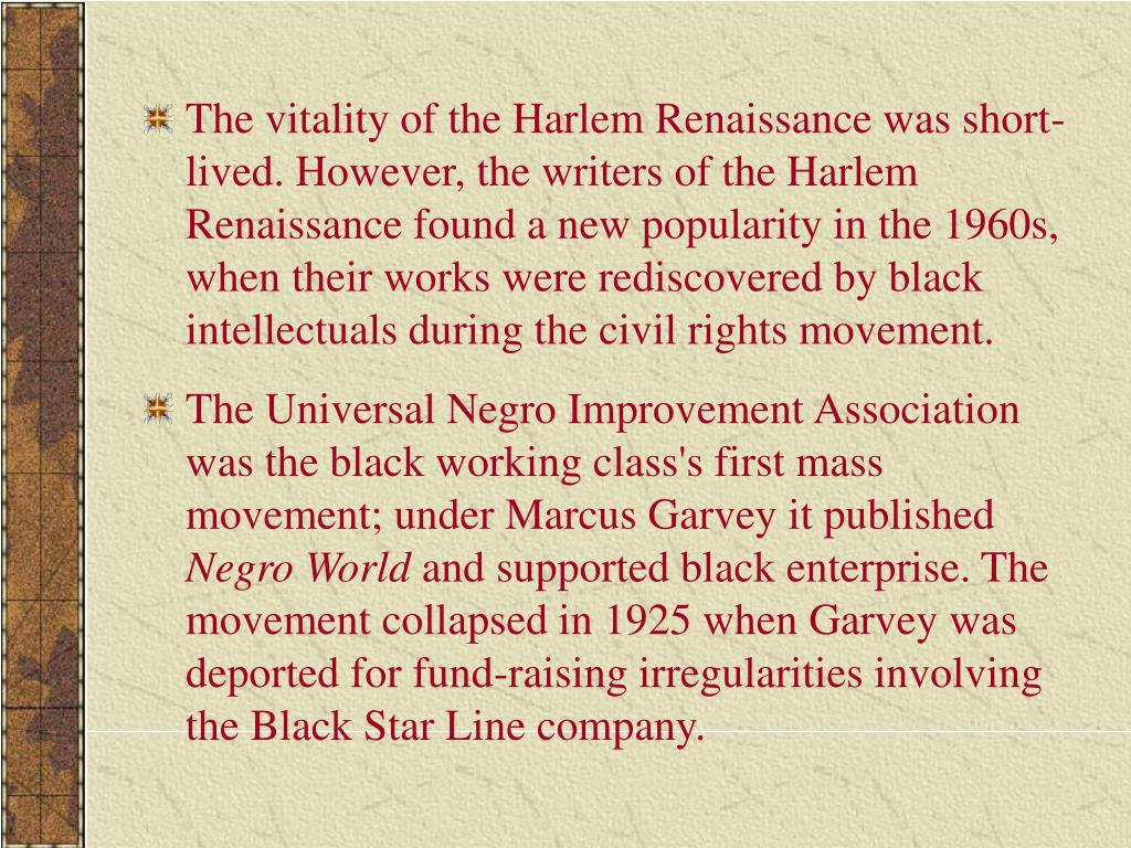 The vitality of the Harlem Renaissance was short-lived. However, the writers of the Harlem Renaissance found a new popularity in the 1960s, when their works were rediscovered by black intellectuals during the civil rights movement.