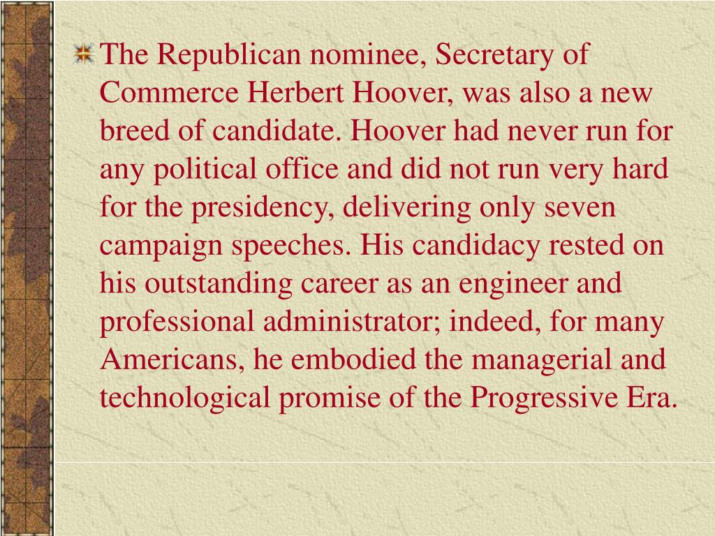 The Republican nominee, Secretary of Commerce Herbert Hoover, was also a new breed of candidate. Hoover had never run for any political office and did not run very hard for the presidency, delivering only seven campaign speeches. His candidacy rested on his outstanding career as an engineer and professional administrator; indeed, for many Americans, he embodied the managerial and technological promise of the Progressive Era.