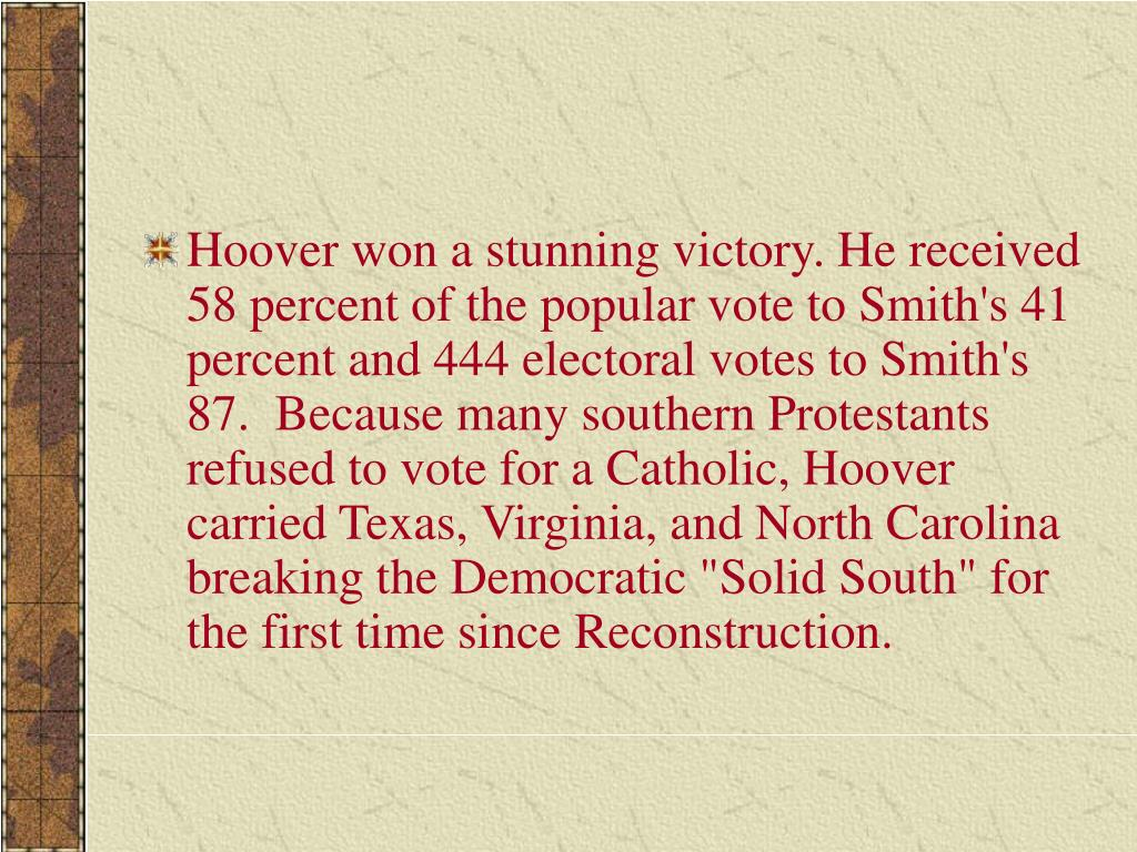 """Hoover won a stunning victory. He received 58 percent of the popular vote to Smith's 41 percent and 444 electoral votes to Smith's 87.  Because many southern Protestants refused to vote for a Catholic, Hoover carried Texas, Virginia, and North Carolina  breaking the Democratic """"Solid South"""" for the first time since Reconstruction."""
