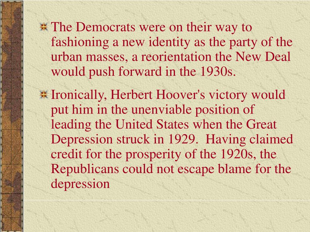 The Democrats were on their way to fashioning a new identity as the party of the urban masses, a reorientation the New Deal would push forward in the 1930s.