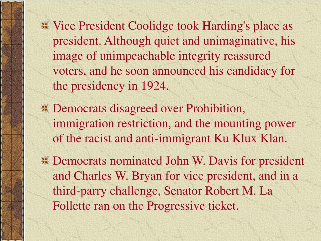 Vice President Coolidge took Harding's place as president. Although quiet and unimaginative, his image of unimpeachable integrity reassured voters, and he soon announced his candidacy for the presidency in 1924.