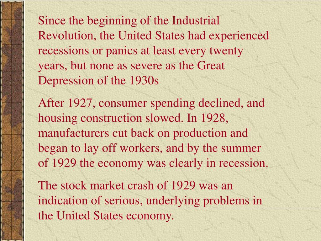 Since the beginning of the Industrial Revolution, the United States had experienced recessions or panics at least every twenty years, but none as severe as the Great Depression of the 1930s