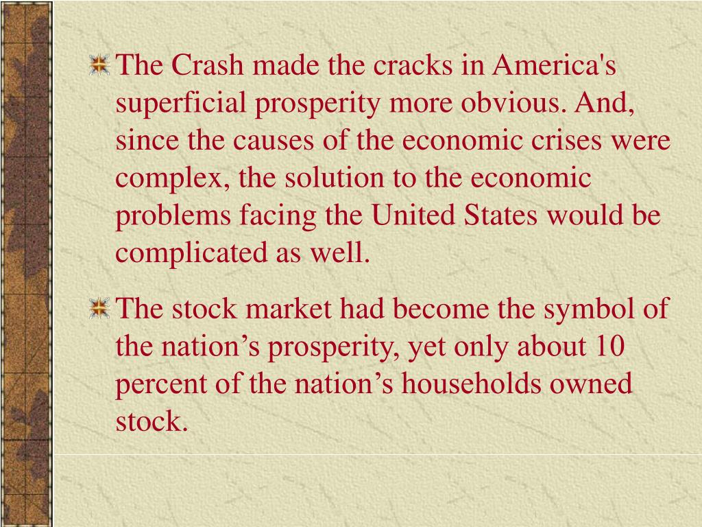 The Crash made the cracks in America's superficial prosperity more obvious. And, since the causes of the economic crises were complex, the solution to the economic problems facing the United States would be complicated as well.