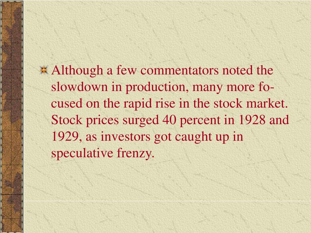 Although a few commentators noted the slowdown in production, many more focused on the rapid rise in the stock market. Stock prices surged 40 percent in 1928 and 1929, as investors got caught up in speculative frenzy.