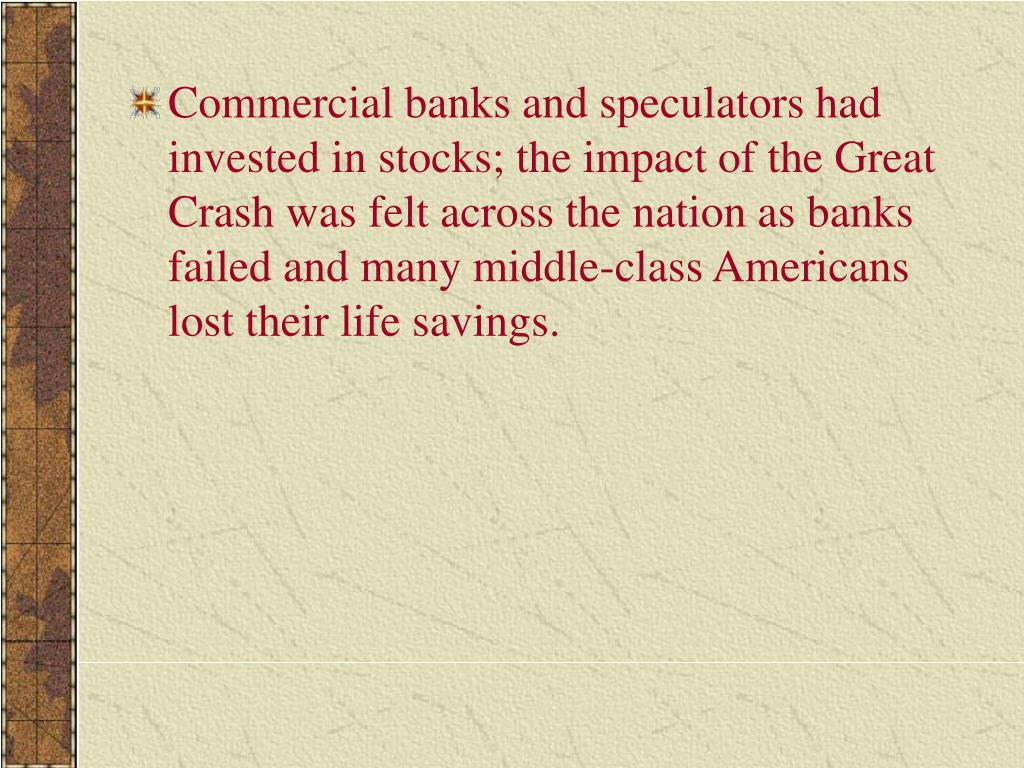 Commercial banks and speculators had invested in stocks; the impact of the Great Crash was felt across the nation as banks failed and many middle-class Americans lost their life savings.