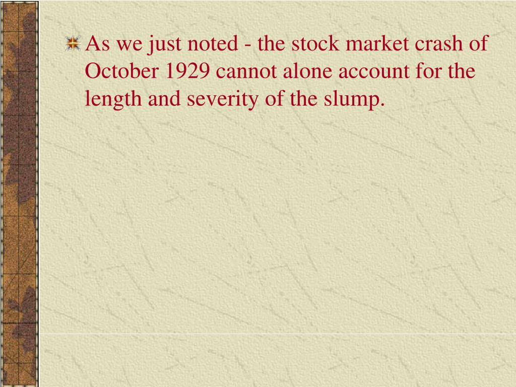As we just noted - the stock market crash of October 1929 cannot alone account for the length and severity of the slump.