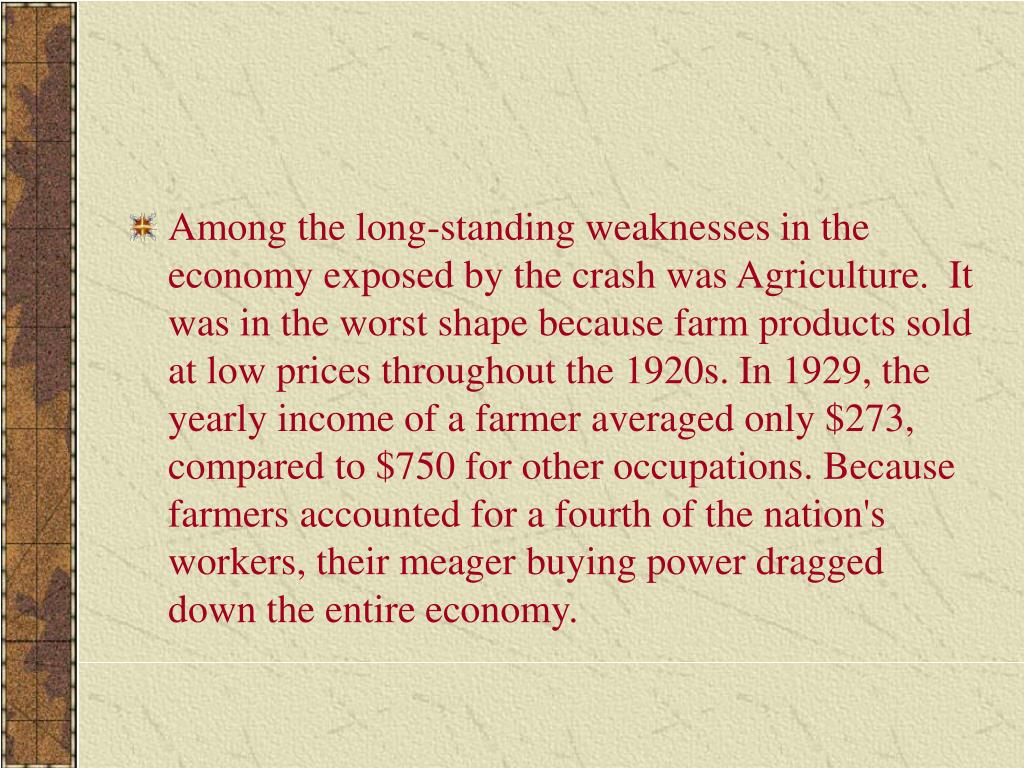 Among the long-standing weaknesses in the economy exposed by the crash was Agriculture.  It was in the worst shape because farm products sold at low prices throughout the 1920s. In 1929, the yearly income of a farmer averaged only $273, compared to $750 for other occupations. Because farmers accounted for a fourth of the nation's workers, their meager buying power dragged down the entire economy.
