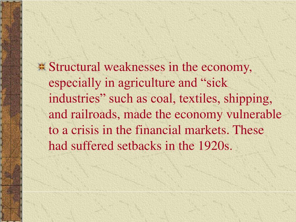 """Structural weaknesses in the economy, especially in agriculture and """"sick industries"""" such as coal, textiles, shipping, and railroads, made the economy vulnerable to a crisis in the financial markets. These had suffered setbacks in the 1920s."""