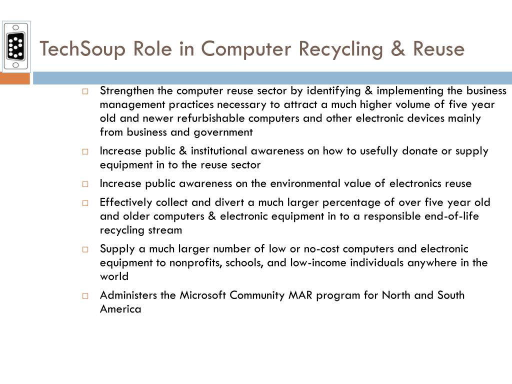 Strengthen the computer reuse sector by identifying & implementing the business management practices necessary to attract a much higher volume of five year old and newer refurbishable computers and other electronic devices mainly from business and government