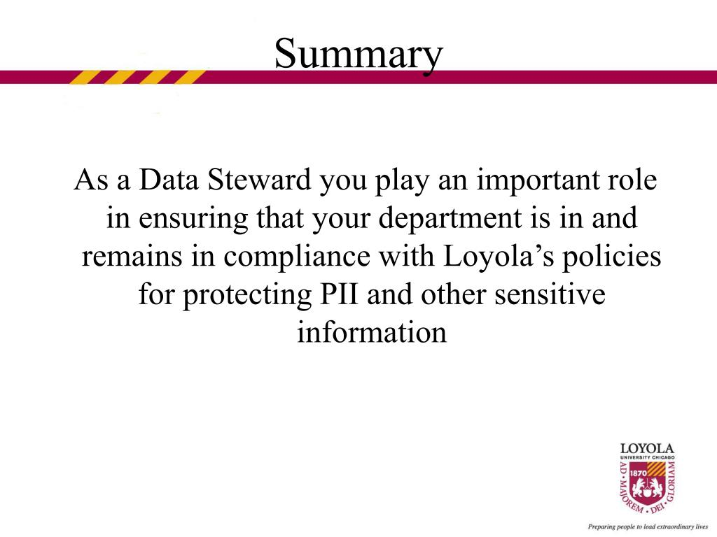 As a Data Steward you play an important role in ensuring that your department is in and remains in compliance with Loyola's policies for protecting PII and other sensitive information