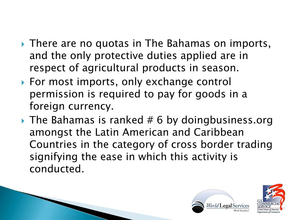 There are no quotas in The Bahamas on imports, and the only protective duties applied are in respect of agricultural products in season.