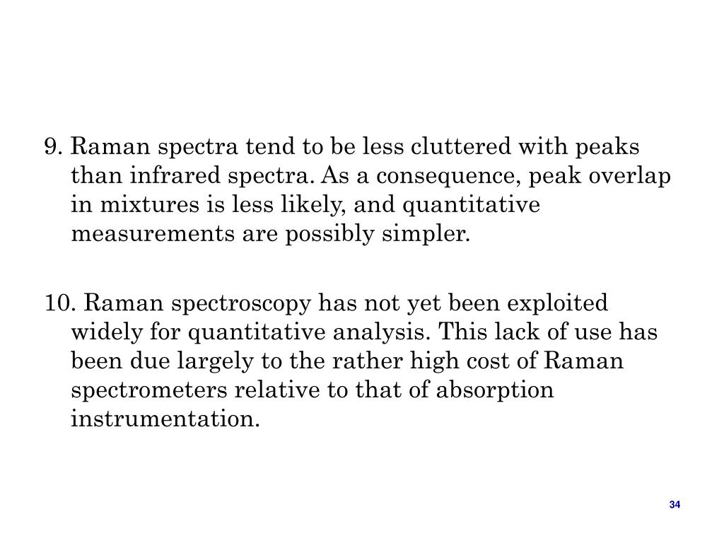9. Raman spectra tend to be less cluttered with peaks than infrared spectra. As a consequence, peak overlap in mixtures is less likely, and quantitative measurements are possibly simpler.