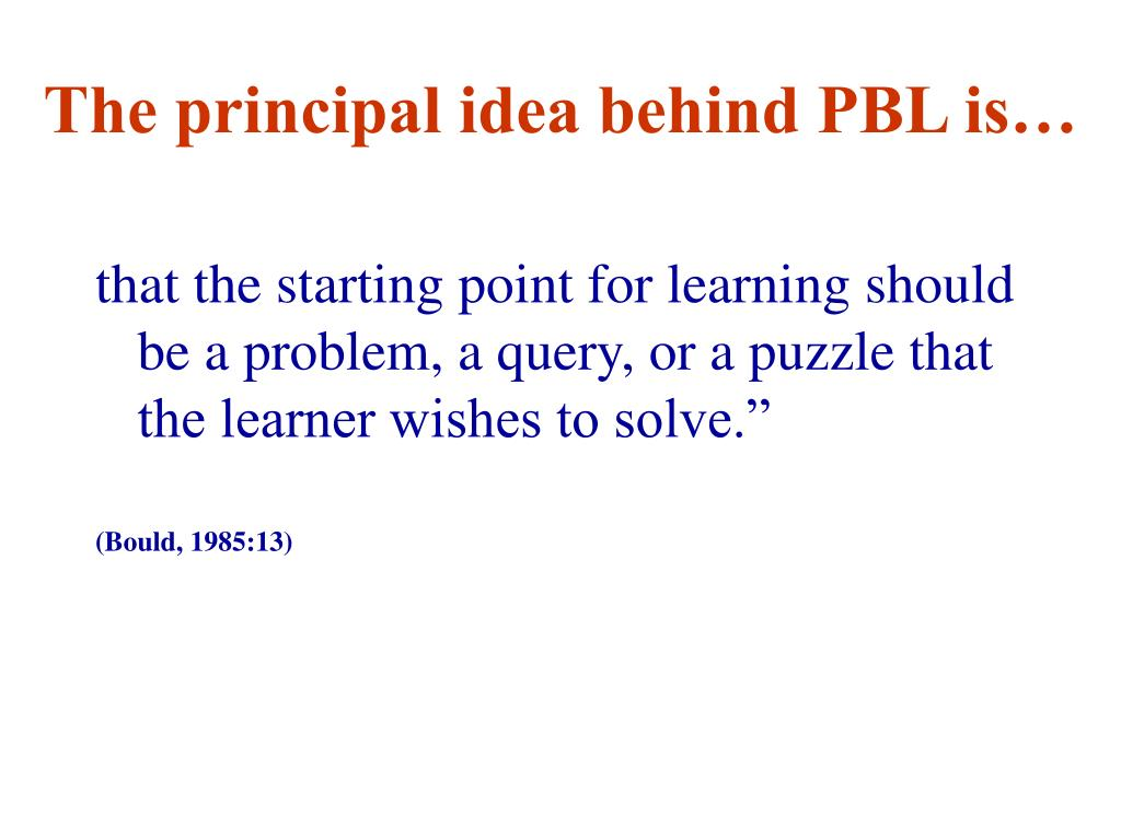 The principal idea behind PBL is…