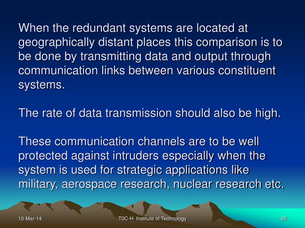 When the redundant systems are located at geographically distant places this comparison is to be done by transmitting data and output through communication links between various constituent systems.