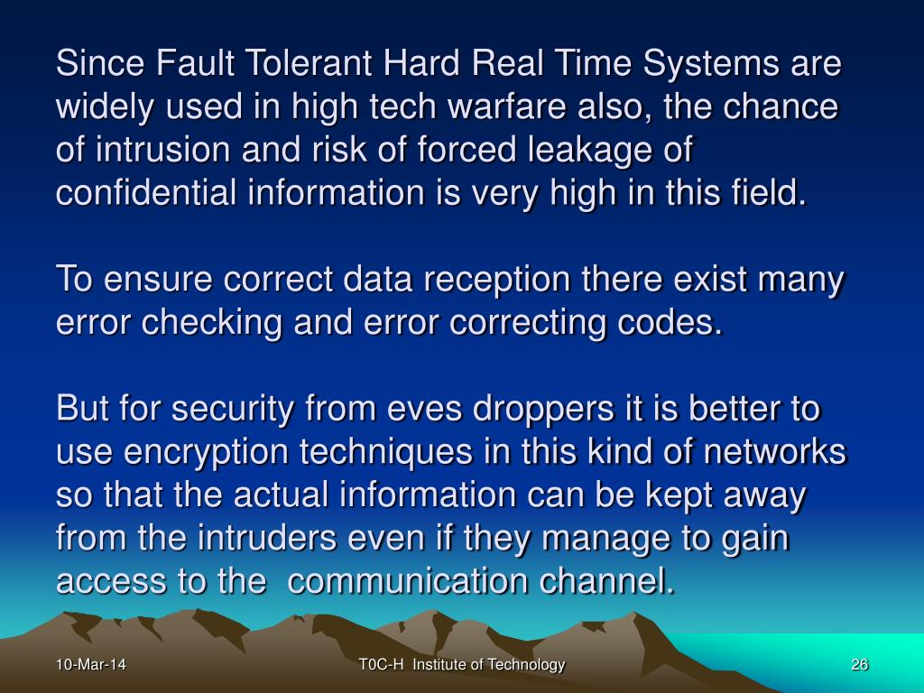 Since Fault Tolerant Hard Real Time Systems are widely used in high tech warfare also, the chance of intrusion and risk of forced leakage of confidential information is very high in this field.