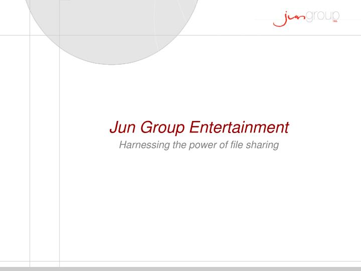 Jun group entertainment harnessing the power of file sharing l.jpg