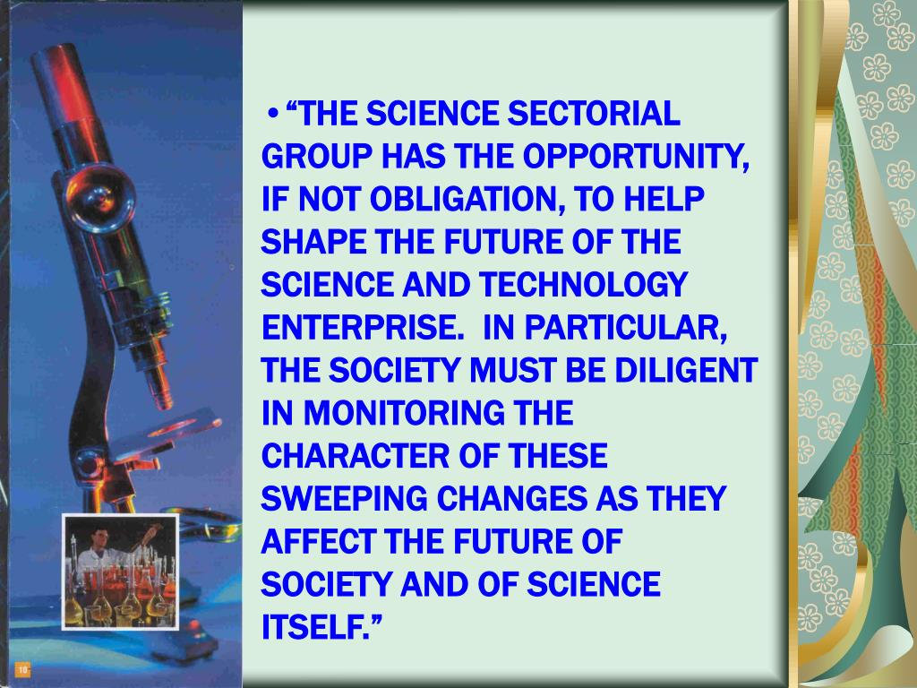 """THE SCIENCE SECTORIAL GROUP HAS THE OPPORTUNITY, IF NOT OBLIGATION, TO HELP SHAPE THE FUTURE OF THE SCIENCE AND TECHNOLOGY ENTERPRISE.  IN PARTICULAR, THE SOCIETY MUST BE DILIGENT IN MONITORING THE CHARACTER OF THESE SWEEPING CHANGES AS THEY AFFECT THE FUTURE OF SOCIETY AND OF SCIENCE ITSELF."""