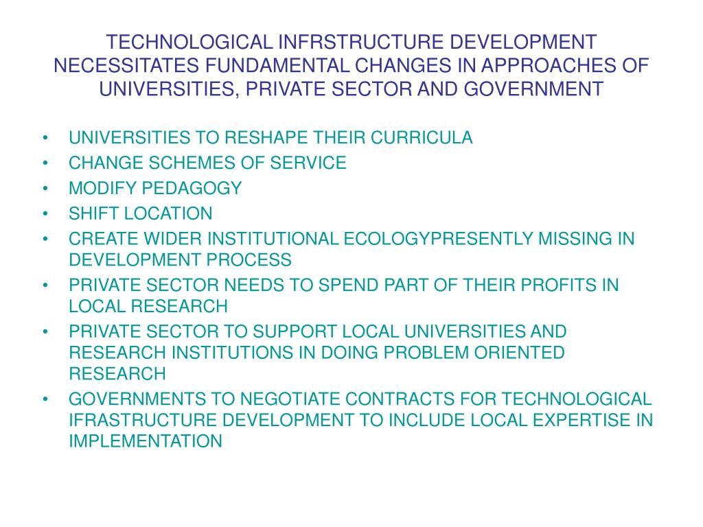 TECHNOLOGICAL INFRSTRUCTURE DEVELOPMENT NECESSITATES FUNDAMENTAL CHANGES IN APPROACHES OF UNIVERSITIES, PRIVATE SECTOR AND GOVERNMENT