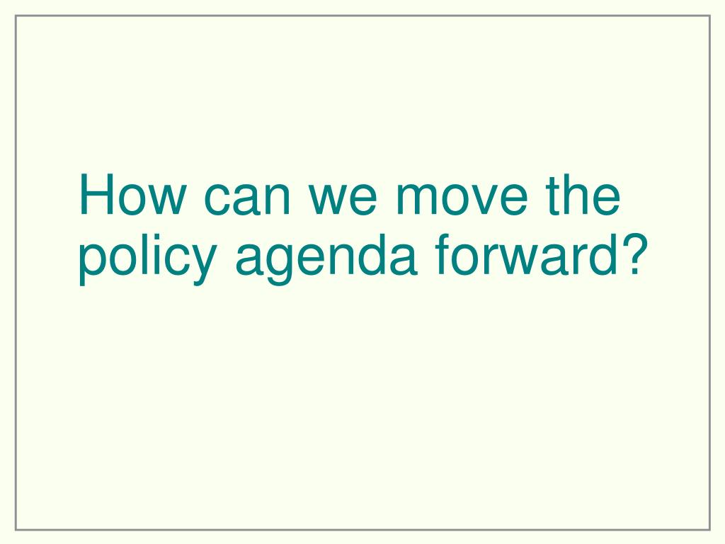 How can we move the policy agenda forward?