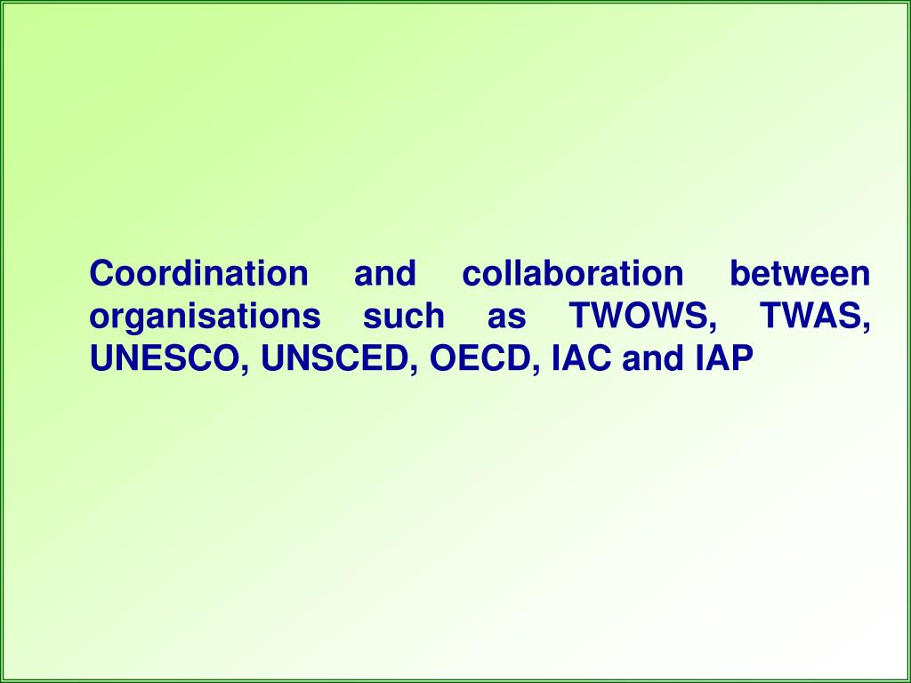 Coordination and collaboration between organisations such as TWOWS, TWAS, UNESCO, UNSCED, OECD, IAC and IAP