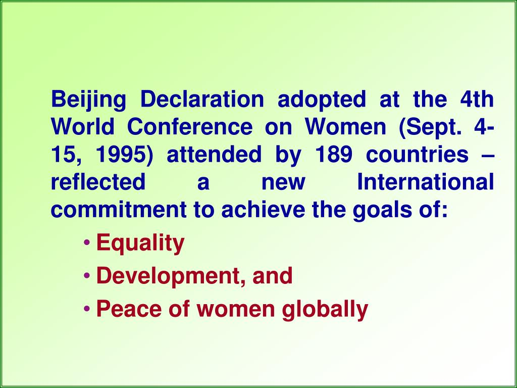 Beijing Declaration adopted at the 4th World Conference on Women (Sept. 4-15, 1995) attended by 189 countries – reflected a new International commitment to achieve the goals of: