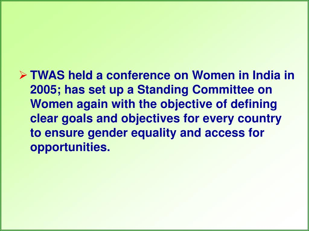 TWAS held a conference on Women in India in 2005; has set up a Standing Committee on Women again with the objective of defining clear goals and objectives for every country to ensure gender equality and access for opportunities.